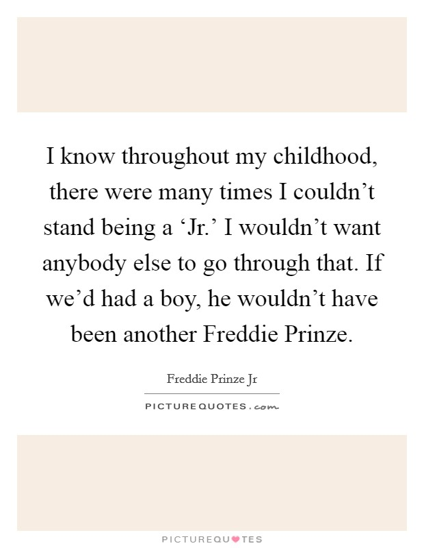 I know throughout my childhood, there were many times I couldn't stand being a 'Jr.' I wouldn't want anybody else to go through that. If we'd had a boy, he wouldn't have been another Freddie Prinze Picture Quote #1