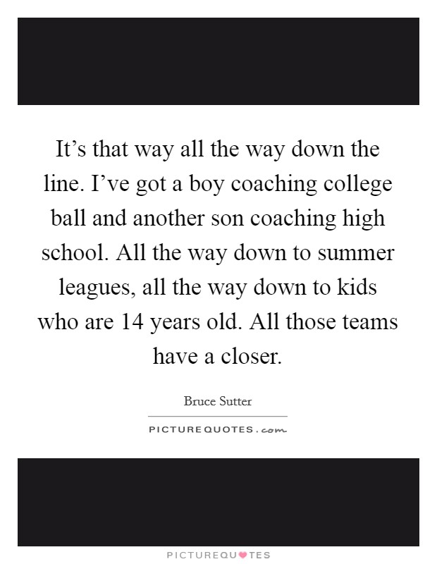It's that way all the way down the line. I've got a boy coaching college ball and another son coaching high school. All the way down to summer leagues, all the way down to kids who are 14 years old. All those teams have a closer Picture Quote #1