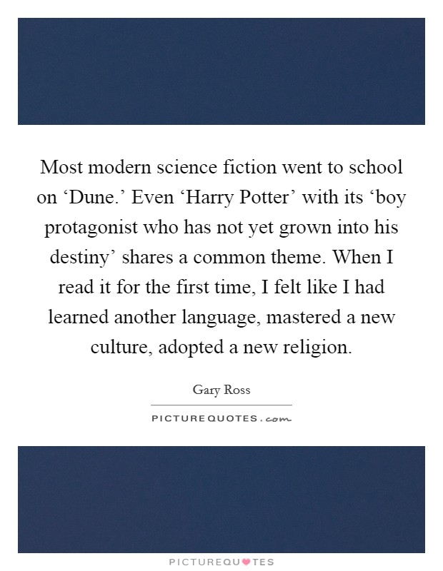 Most modern science fiction went to school on 'Dune.' Even 'Harry Potter' with its 'boy protagonist who has not yet grown into his destiny' shares a common theme. When I read it for the first time, I felt like I had learned another language, mastered a new culture, adopted a new religion Picture Quote #1