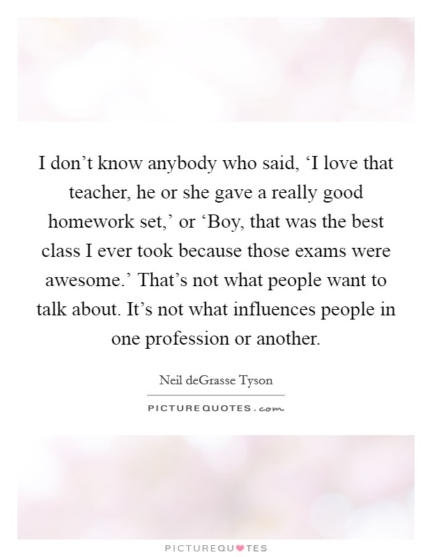 I don't know anybody who said, 'I love that teacher, he or she gave a really good homework set,' or 'Boy, that was the best class I ever took because those exams were awesome.' That's not what people want to talk about. It's not what influences people in one profession or another Picture Quote #1