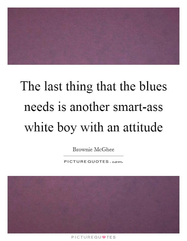 The last thing that the blues needs is another smart-ass white boy with an attitude Picture Quote #1