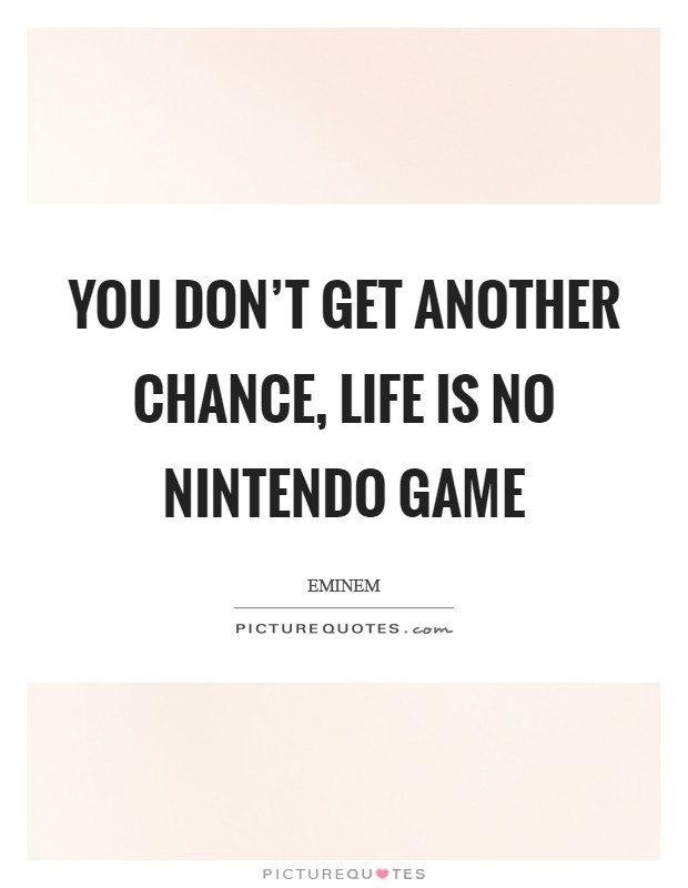 You don't get another chance, life is no Nintendo game Picture Quote #1