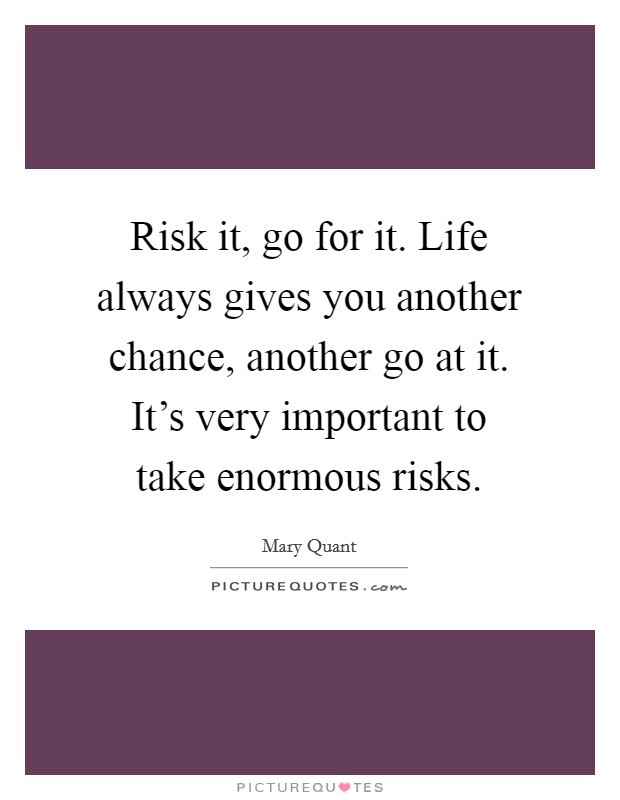 Risk it, go for it. Life always gives you another chance, another go at it. It's very important to take enormous risks. Picture Quote #1