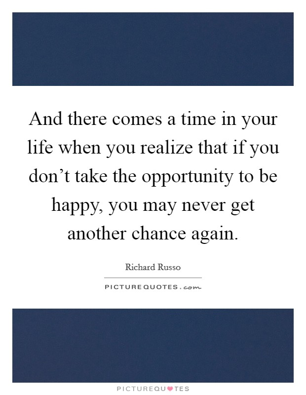 And there comes a time in your life when you realize that if you don't take the opportunity to be happy, you may never get another chance again Picture Quote #1
