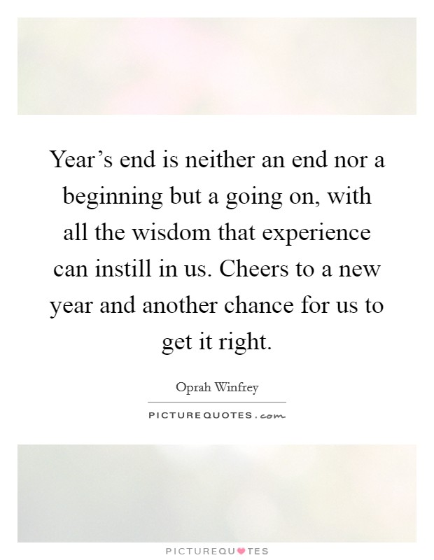 Year's end is neither an end nor a beginning but a going on, with all the wisdom that experience can instill in us. Cheers to a new year and another chance for us to get it right. Picture Quote #1