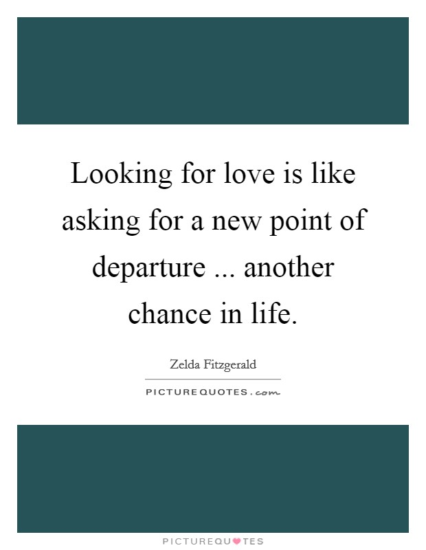 Looking for love is like asking for a new point of departure ... another chance in life. Picture Quote #1
