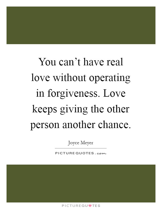 You can't have real love without operating in forgiveness. Love keeps giving the other person another chance. Picture Quote #1