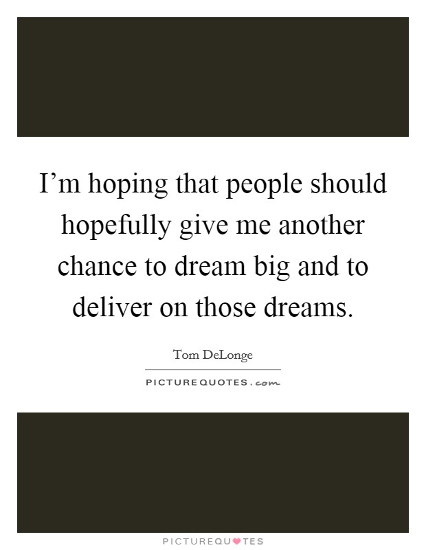 I'm hoping that people should hopefully give me another chance to dream big and to deliver on those dreams. Picture Quote #1