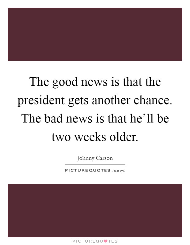 The good news is that the president gets another chance. The bad news is that he'll be two weeks older. Picture Quote #1