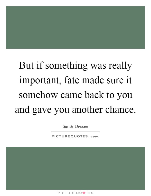 But if something was really important, fate made sure it somehow came back to you and gave you another chance. Picture Quote #1