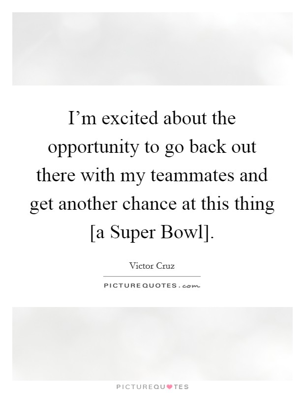 I'm excited about the opportunity to go back out there with my teammates and get another chance at this thing [a Super Bowl]. Picture Quote #1