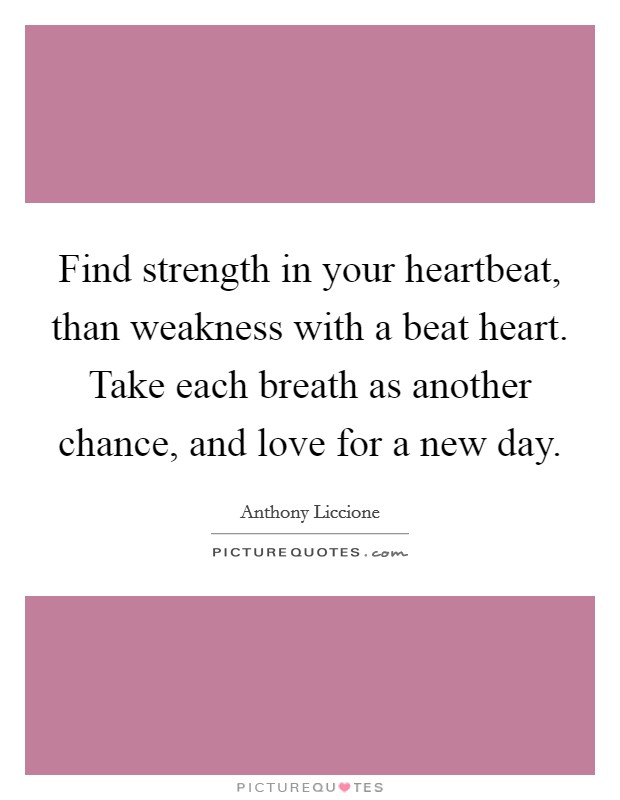 Find strength in your heartbeat, than weakness with a beat heart. Take each breath as another chance, and love for a new day Picture Quote #1