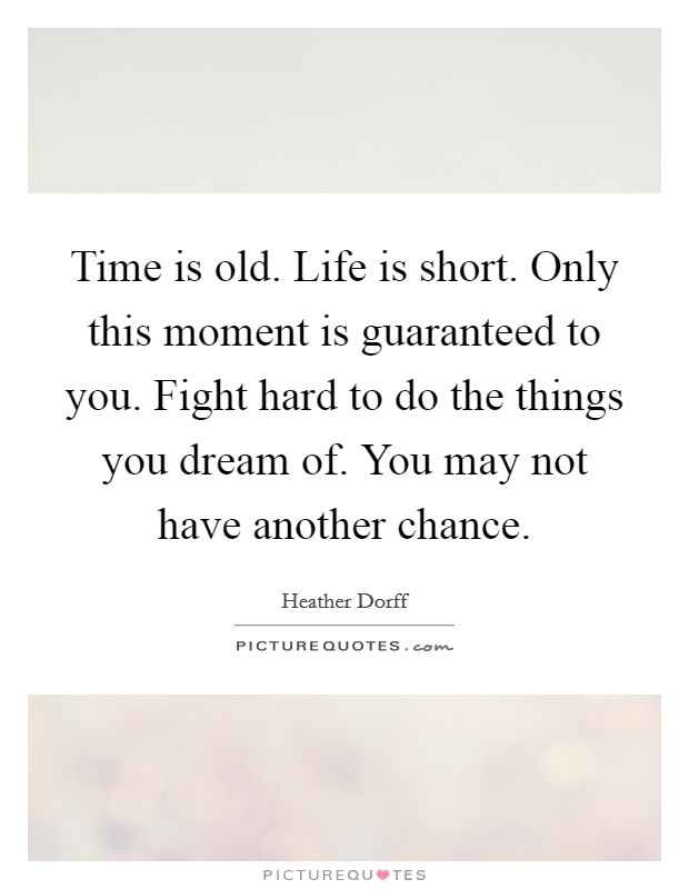Time is old. Life is short. Only this moment is guaranteed to you. Fight hard to do the things you dream of. You may not have another chance Picture Quote #1
