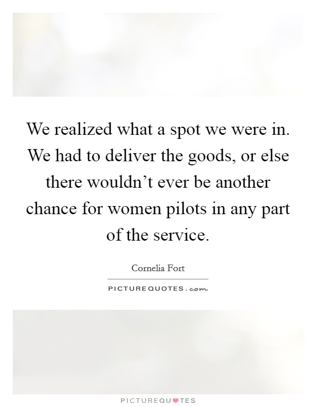 We realized what a spot we were in. We had to deliver the goods, or else there wouldn't ever be another chance for women pilots in any part of the service Picture Quote #1