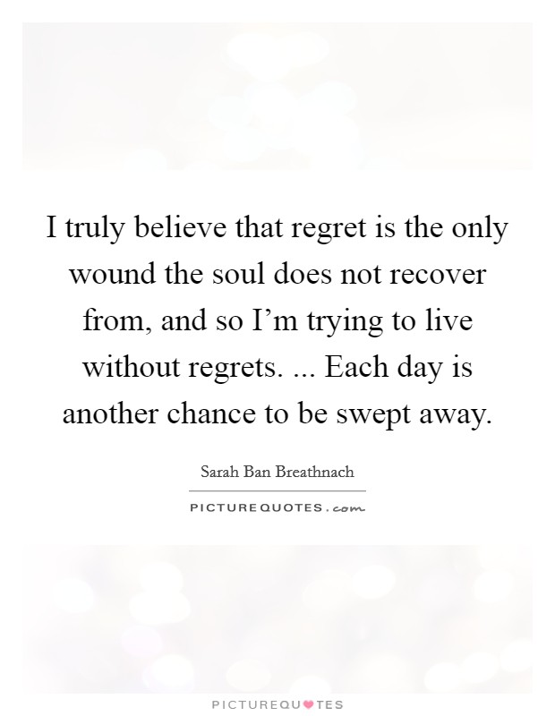 I truly believe that regret is the only wound the soul does not recover from, and so I'm trying to live without regrets. ... Each day is another chance to be swept away Picture Quote #1