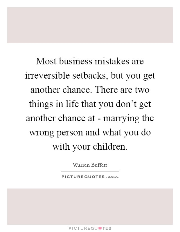 Most business mistakes are irreversible setbacks, but you get another chance. There are two things in life that you don't get another chance at - marrying the wrong person and what you do with your children Picture Quote #1