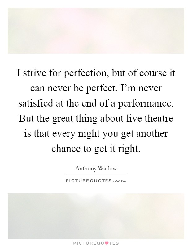 I strive for perfection, but of course it can never be perfect. I'm never satisfied at the end of a performance. But the great thing about live theatre is that every night you get another chance to get it right Picture Quote #1