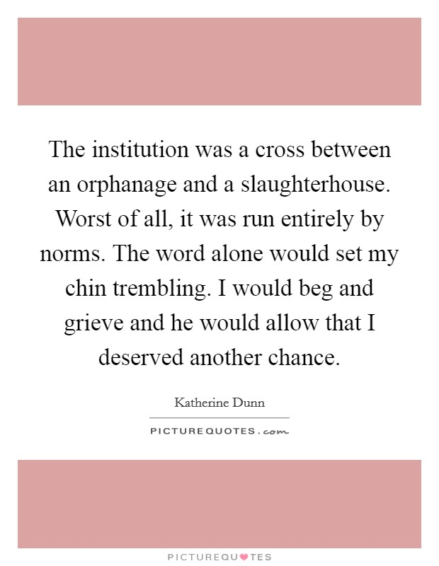 The institution was a cross between an orphanage and a slaughterhouse. Worst of all, it was run entirely by norms. The word alone would set my chin trembling. I would beg and grieve and he would allow that I deserved another chance Picture Quote #1