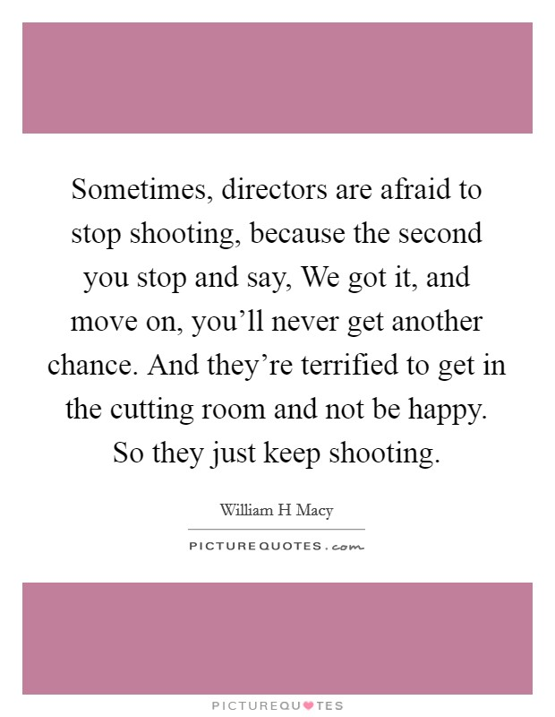 Sometimes, directors are afraid to stop shooting, because the second you stop and say, We got it, and move on, you'll never get another chance. And they're terrified to get in the cutting room and not be happy. So they just keep shooting Picture Quote #1