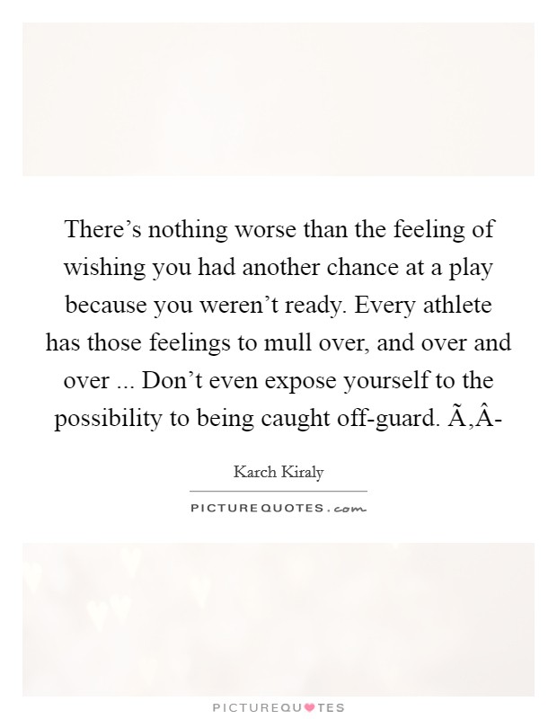 There's nothing worse than the feeling of wishing you had another chance at a play because you weren't ready. Every athlete has those feelings to mull over, and over and over ... Don't even expose yourself to the possibility to being caught off-guard. Ã'Â- Picture Quote #1