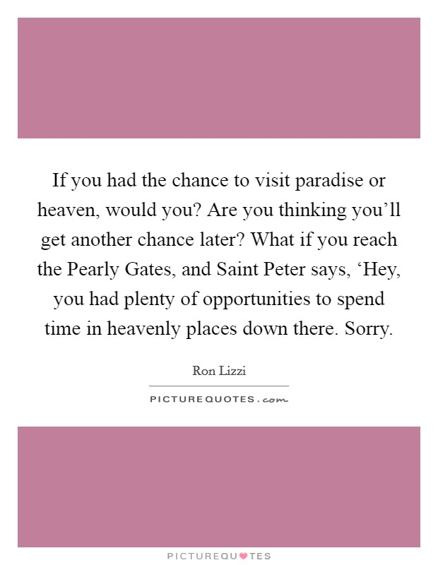 If you had the chance to visit paradise or heaven, would you? Are you thinking you'll get another chance later? What if you reach the Pearly Gates, and Saint Peter says, 'Hey, you had plenty of opportunities to spend time in heavenly places down there. Sorry Picture Quote #1