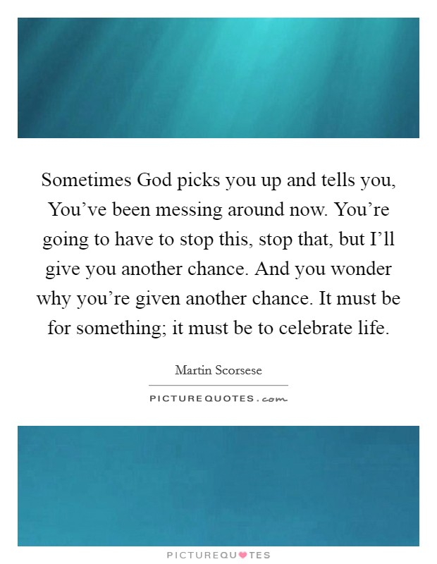 Sometimes God picks you up and tells you, You've been messing around now. You're going to have to stop this, stop that, but I'll give you another chance. And you wonder why you're given another chance. It must be for something; it must be to celebrate life Picture Quote #1