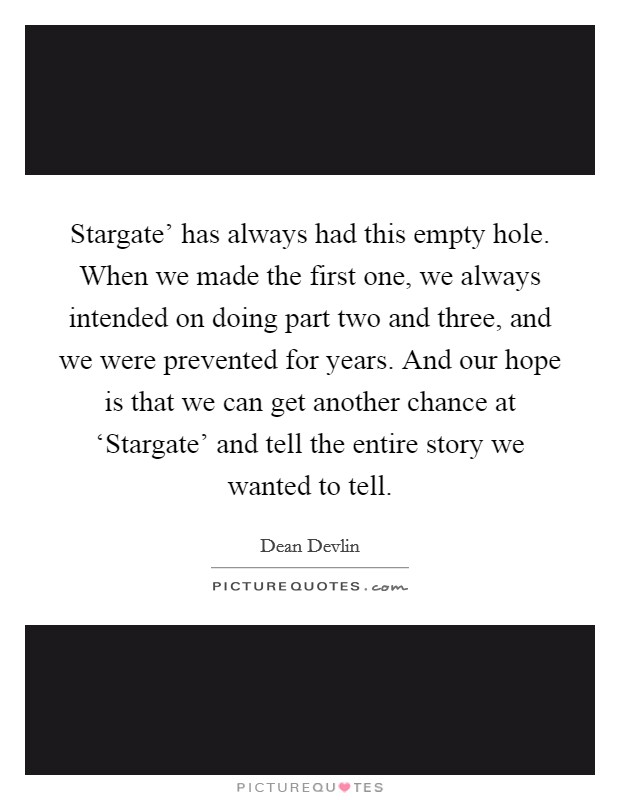 Stargate' has always had this empty hole. When we made the first one, we always intended on doing part two and three, and we were prevented for years. And our hope is that we can get another chance at 'Stargate' and tell the entire story we wanted to tell Picture Quote #1