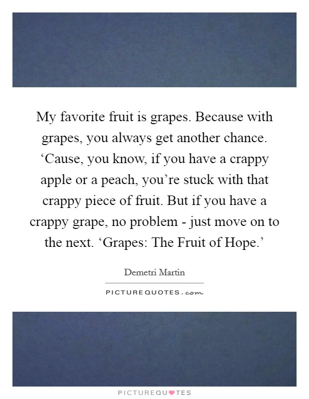 My favorite fruit is grapes. Because with grapes, you always get another chance. 'Cause, you know, if you have a crappy apple or a peach, you're stuck with that crappy piece of fruit. But if you have a crappy grape, no problem - just move on to the next. 'Grapes: The Fruit of Hope.' Picture Quote #1