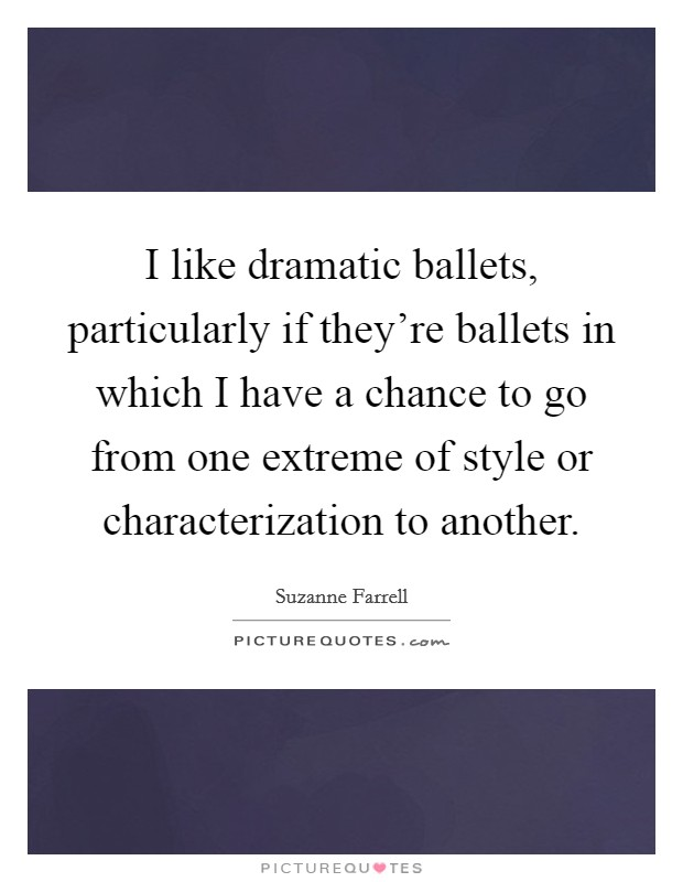 I like dramatic ballets, particularly if they're ballets in which I have a chance to go from one extreme of style or characterization to another Picture Quote #1