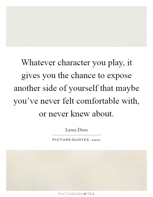 Whatever character you play, it gives you the chance to expose another side of yourself that maybe you've never felt comfortable with, or never knew about Picture Quote #1