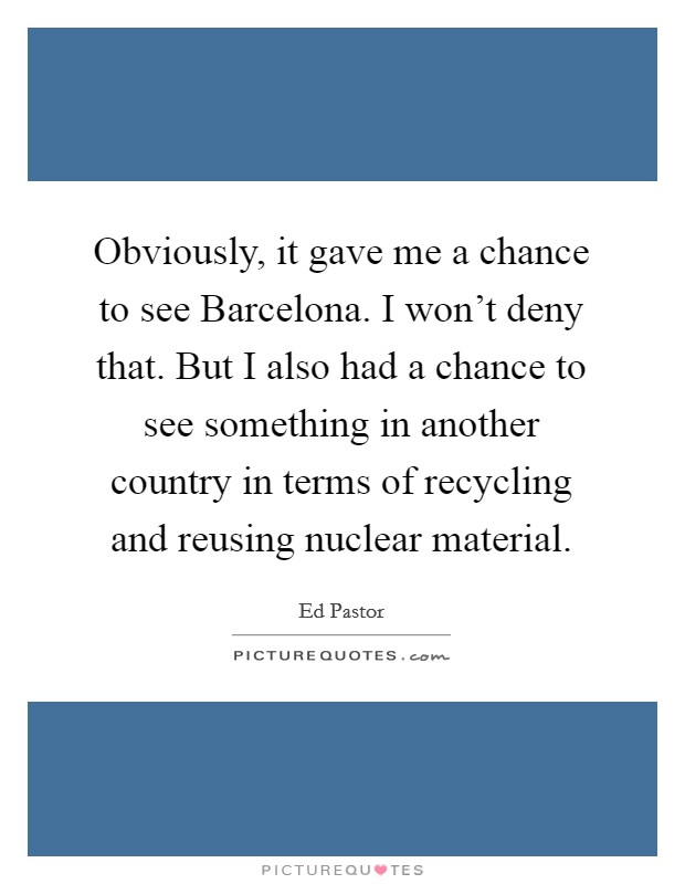 Obviously, it gave me a chance to see Barcelona. I won't deny that. But I also had a chance to see something in another country in terms of recycling and reusing nuclear material Picture Quote #1