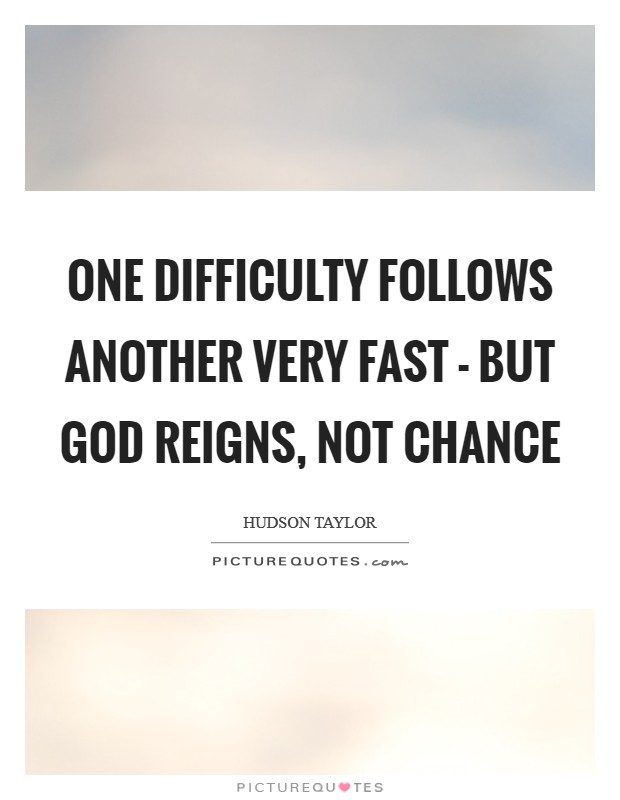 One difficulty follows another very fast - but God reigns, not chance Picture Quote #1