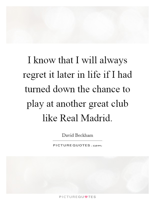 I know that I will always regret it later in life if I had turned down the chance to play at another great club like Real Madrid Picture Quote #1