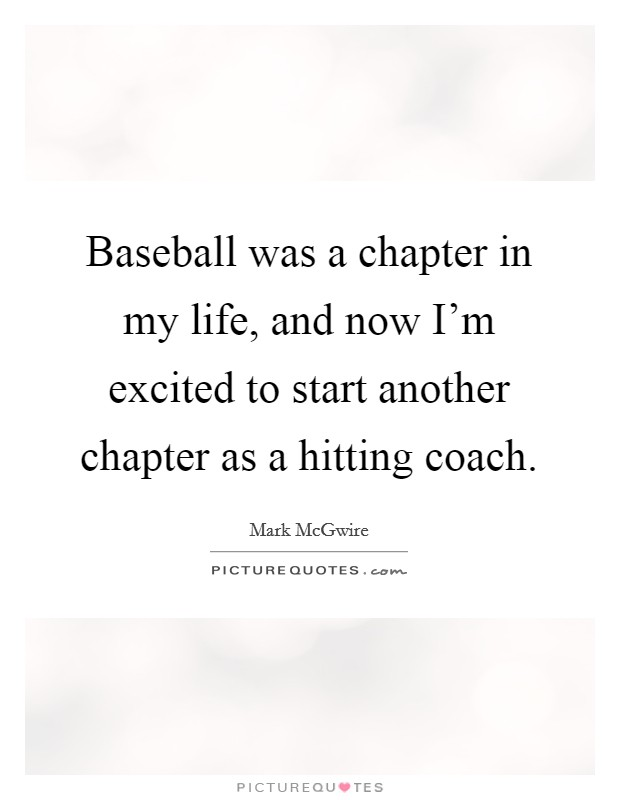 Baseball was a chapter in my life, and now I'm excited to start another chapter as a hitting coach Picture Quote #1