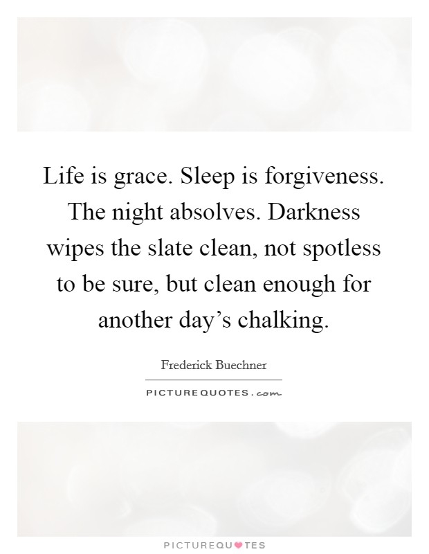 Life is grace. Sleep is forgiveness. The night absolves. Darkness wipes the slate clean, not spotless to be sure, but clean enough for another day's chalking Picture Quote #1