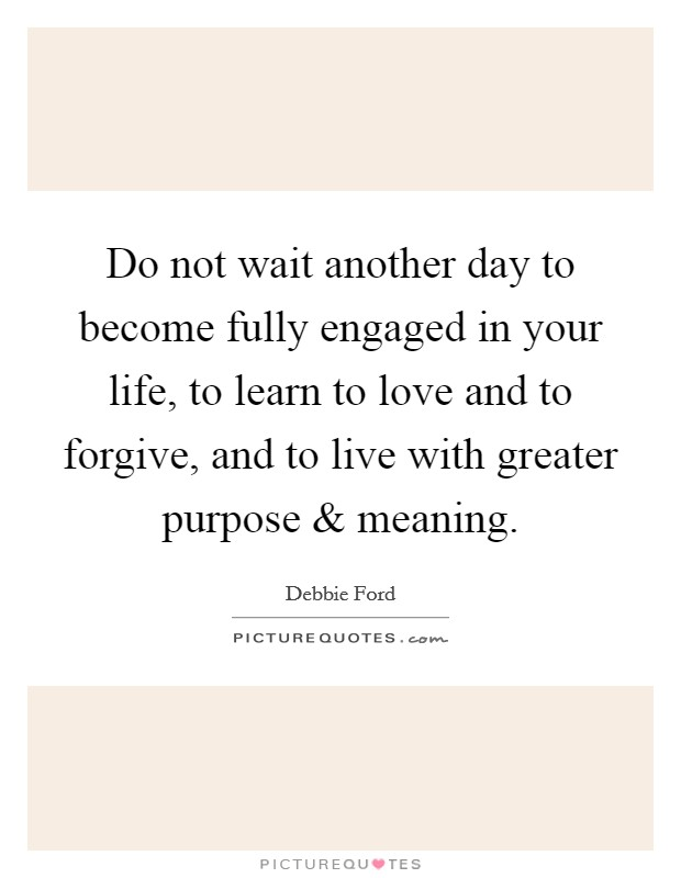 Do not wait another day to become fully engaged in your life, to learn to love and to forgive, and to live with greater purpose and meaning Picture Quote #1