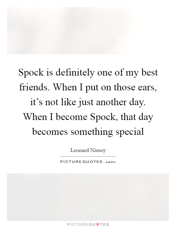 Spock is definitely one of my best friends. When I put on those ears, it's not like just another day. When I become Spock, that day becomes something special Picture Quote #1