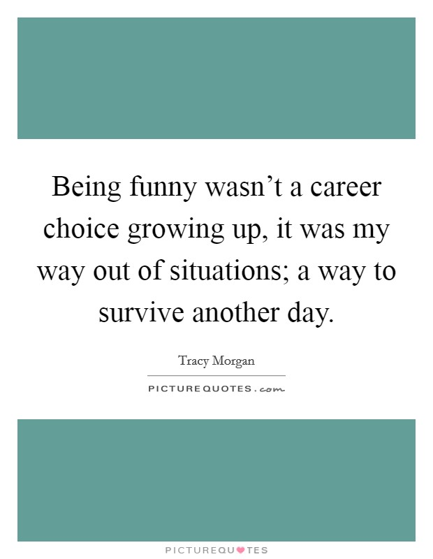 Being funny wasn't a career choice growing up, it was my way out of situations; a way to survive another day Picture Quote #1