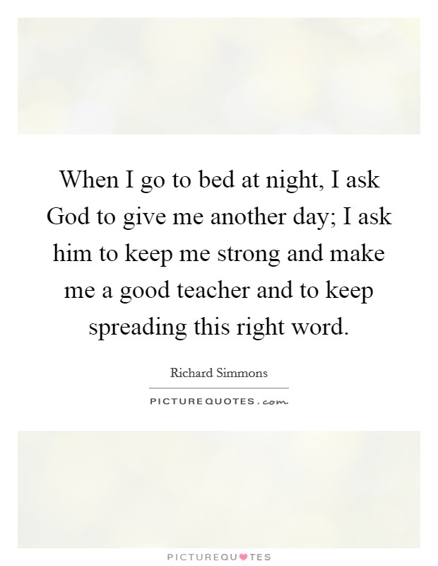 When I go to bed at night, I ask God to give me another day; I ask him to keep me strong and make me a good teacher and to keep spreading this right word Picture Quote #1