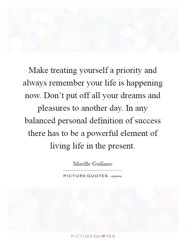 Make treating yourself a priority and always remember your life is happening now. Don't put off all your dreams and pleasures to another day. In any balanced personal definition of success there has to be a powerful element of living life in the present Picture Quote #1