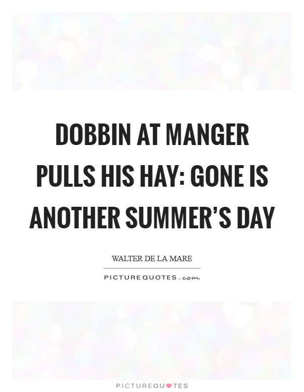 Dobbin at manger pulls his hay: Gone is another summer's day Picture Quote #1