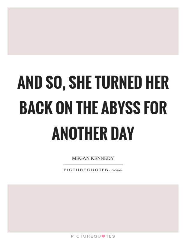 And so, she turned her back on the abyss for another day Picture Quote #1