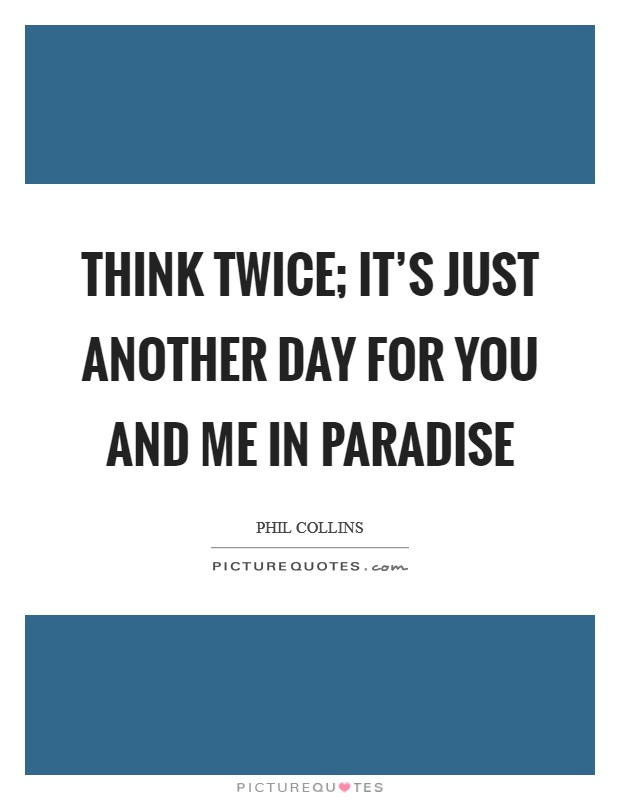 Think twice; it's just another day for you and me in paradise Picture Quote #1