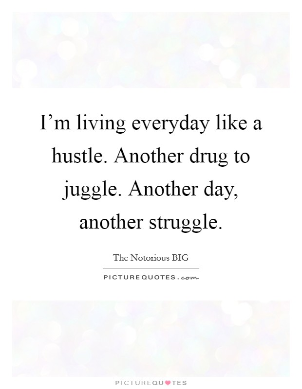 I'm living everyday like a hustle. Another drug to juggle. Another day, another struggle Picture Quote #1