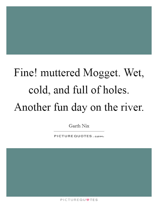 Fine! muttered Mogget. Wet, cold, and full of holes. Another fun day on the river Picture Quote #1