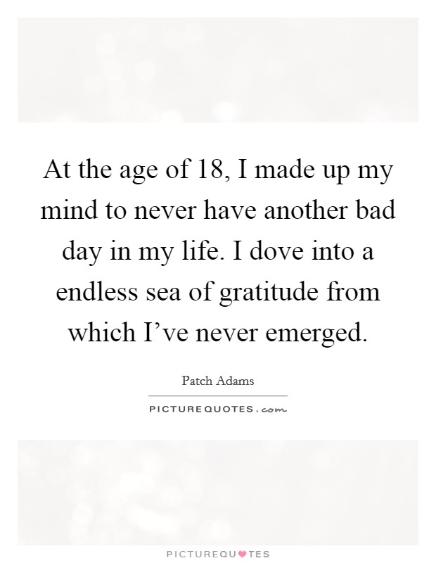 At the age of 18, I made up my mind to never have another bad day in my life. I dove into a endless sea of gratitude from which I've never emerged Picture Quote #1