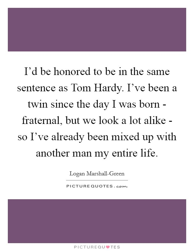I'd be honored to be in the same sentence as Tom Hardy. I've been a twin since the day I was born - fraternal, but we look a lot alike - so I've already been mixed up with another man my entire life Picture Quote #1