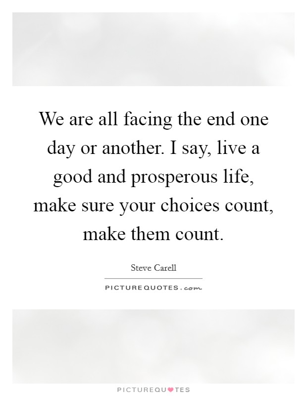We are all facing the end one day or another. I say, live a good and prosperous life, make sure your choices count, make them count Picture Quote #1