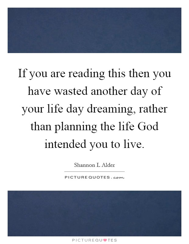 If you are reading this then you have wasted another day of your life day dreaming, rather than planning the life God intended you to live. Picture Quote #1