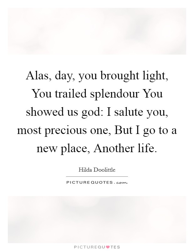 Alas, day, you brought light, You trailed splendour You showed us god: I salute you, most precious one, But I go to a new place, Another life Picture Quote #1